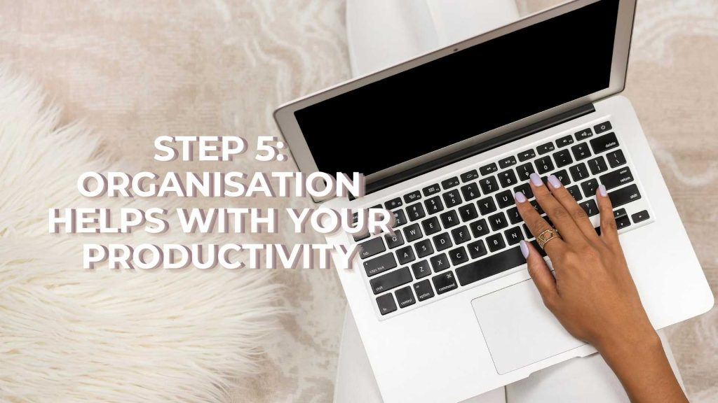 Step 5 Organisation helps with your Productivity