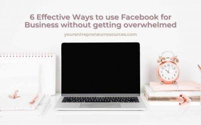 6 Effective Ways to use Facebook for Business without getting overwhelmed