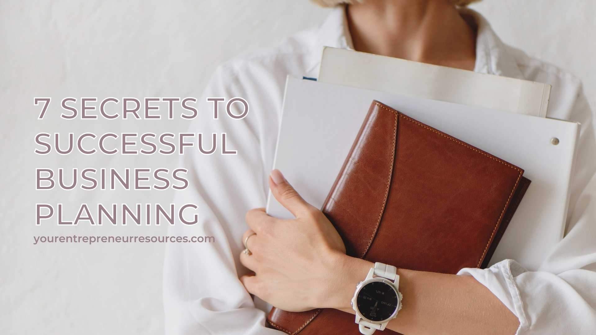 7 Secrets to Successful Business Planning & What it can do for your business