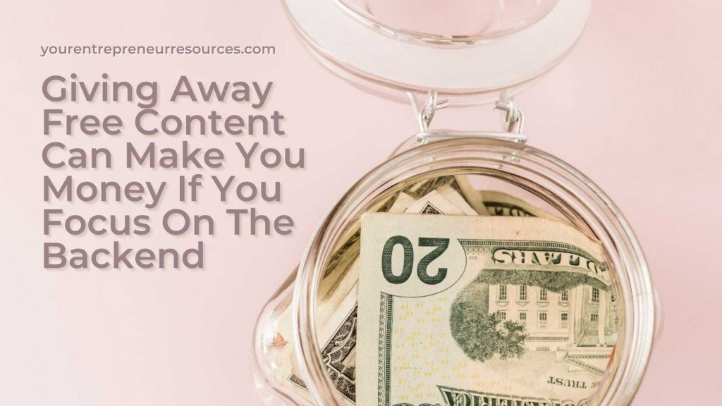 Giving Away Free Content Can Make You Money If You Focus On The Backend