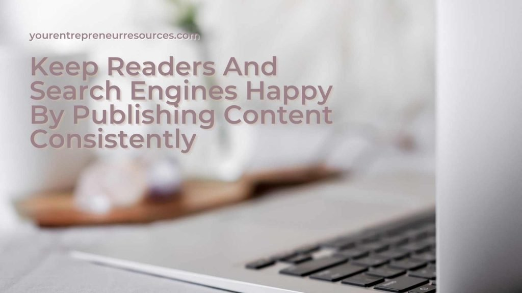 Keep Readers And Search Engines Happy By Publishing Content Consistently