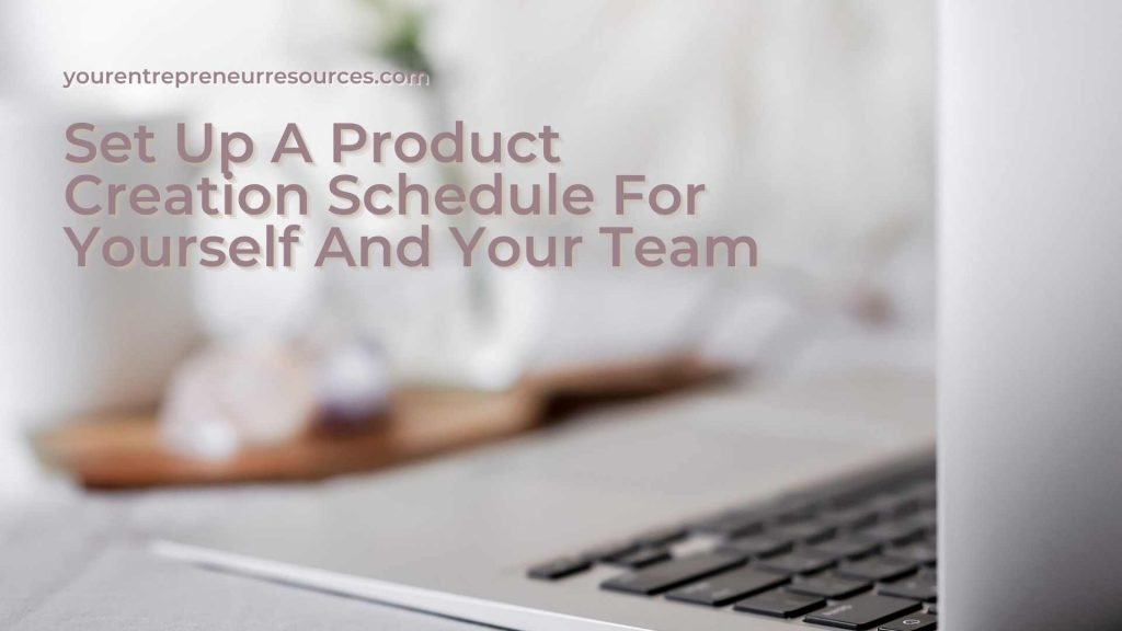 Set Up A Product Creation Schedule For Yourself And Your Team
