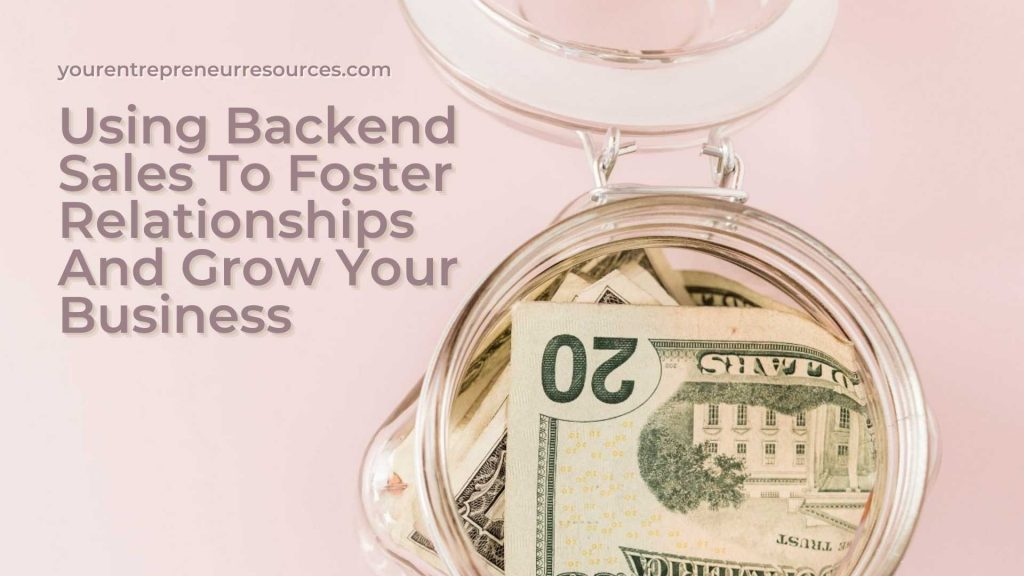 Using Backend Sales To Foster Relationships And Grow Your Business