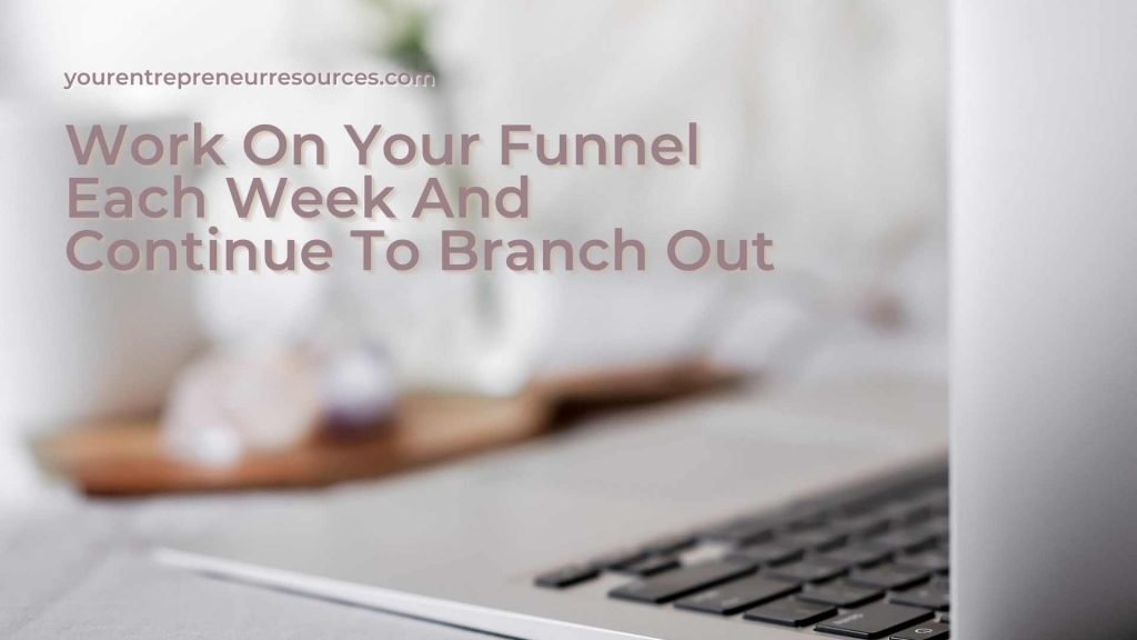 Work On Your Funnel Each Week And Continue To Branch Out