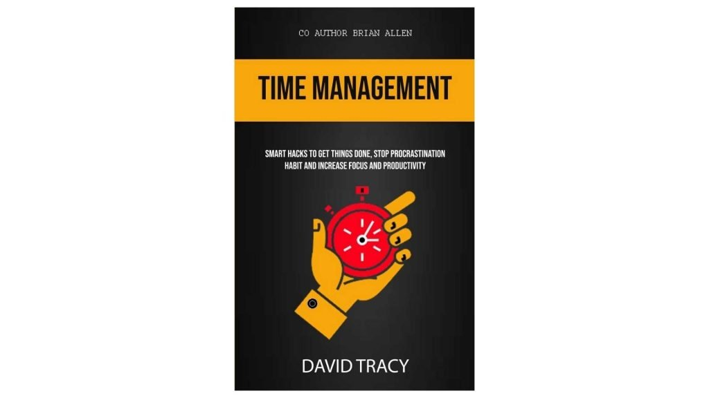 10. Time Management Smart Hacks To Get Things Done, Stop Procrastination Habit And Increase Focus And Productivity by David Tracy and Brian Allen