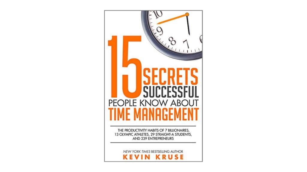 2. 15 Secrets Successful People Know About Time Management The Productivity Habits of 7 Billionaires, 13 Olympic Athletes, 29 Straight-A Students, and 239 Entrepreneurs by Kevin Kruse