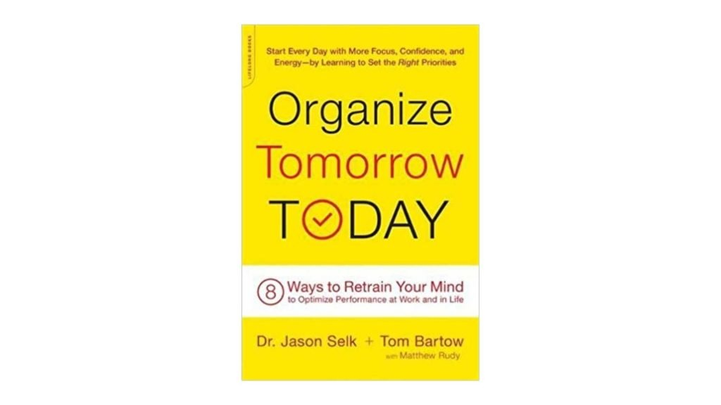 5. Organize Tomorrow Today 8 Ways to Retrain Your Mind to Optimize Performance at Work and in Life by Jason Selk, Tom Bartow, Matthew Rudy