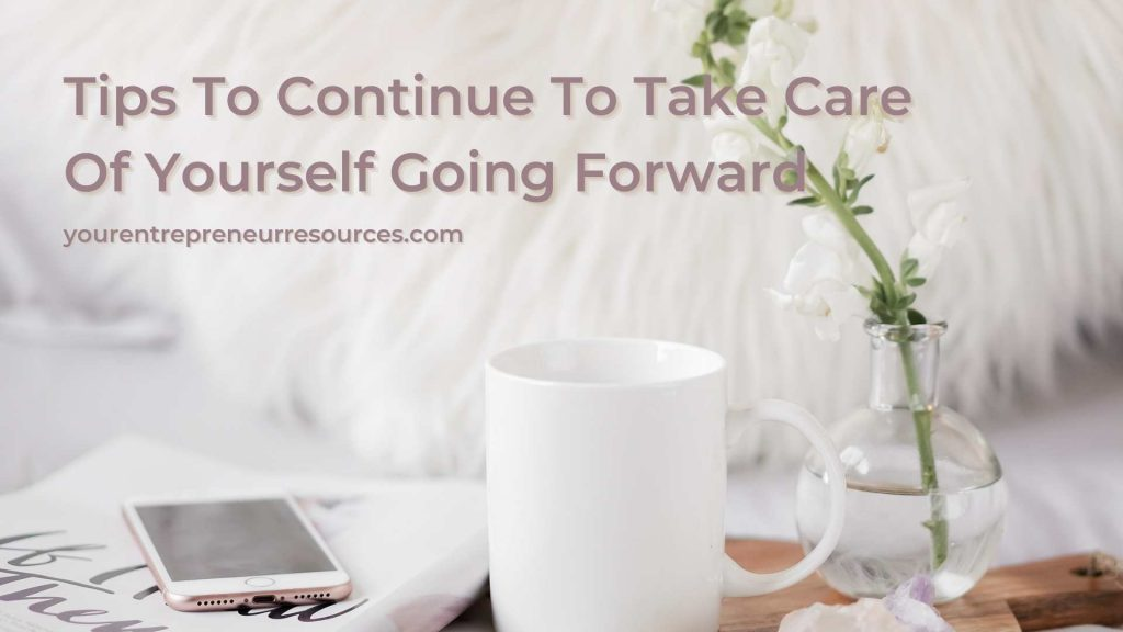 Tips To Continue To Take Care Of Yourself Going Forward